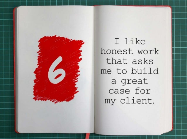 6. I like honest work that asks me to build a great case for my clients.