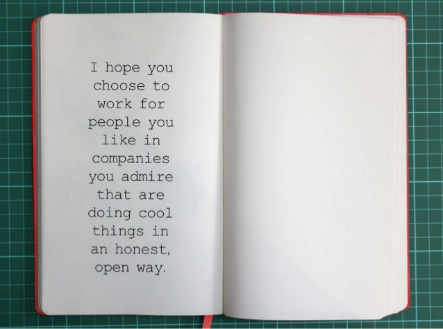 I hope you choose to work for people you like in companies you admire that are  doing cool things in an honest, open way.