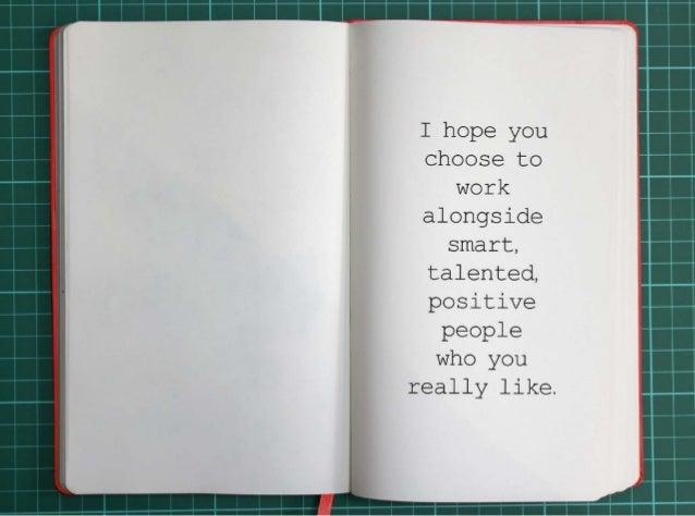 I hope you choose to work alongside smart, talented, positive people who you really like.