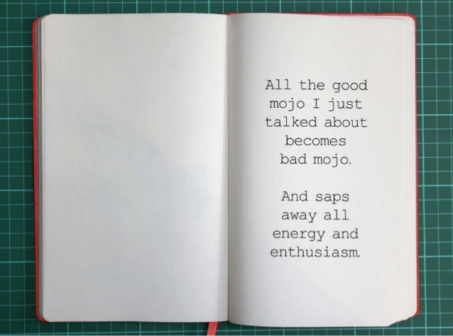 All the good mojo I just talked about becomes bad mojo.  And saps away all energy and enthusiasm.