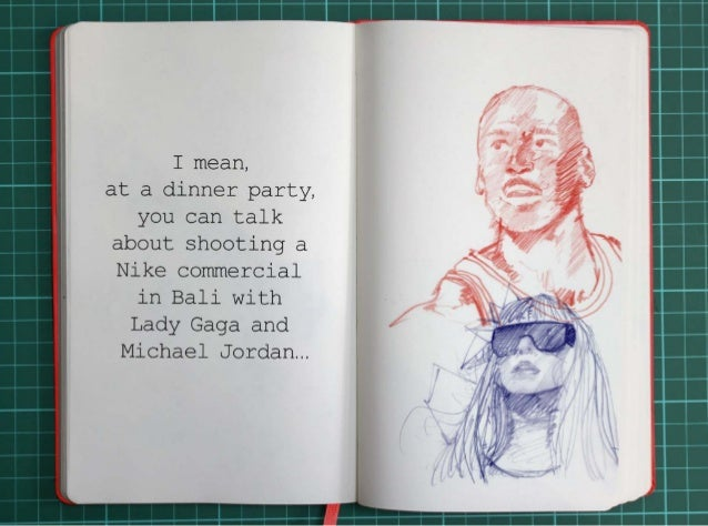 I mean, at a dinner party, you can talk about shooting a Nike commercial in Bali with Lady Gaga and Michael Jordan...