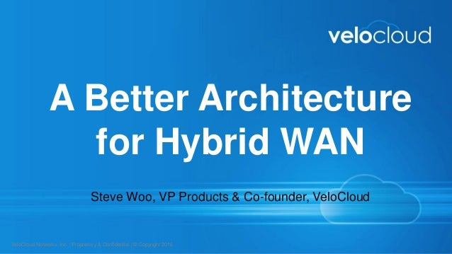 VeloCloud Networks, Inc.   Proprietary & Confidential   © Copyright 2016 A Better Architecture for Hybrid WAN Steve Woo, V...