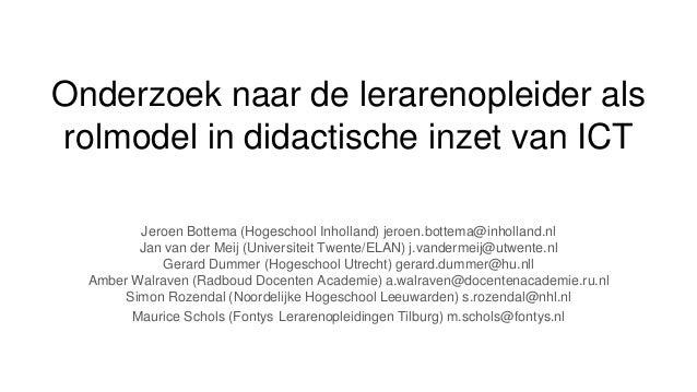 Onderzoek naar de lerarenopleider als rolmodel in didactische inzet van ICT Jeroen Bottema (Hogeschool Inholland) jeroen.b...