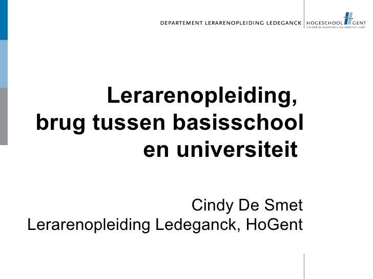 Lerarenopleiding,  brug tussen basisschool           en universiteit                       Cindy De Smet Lerarenopleiding ...