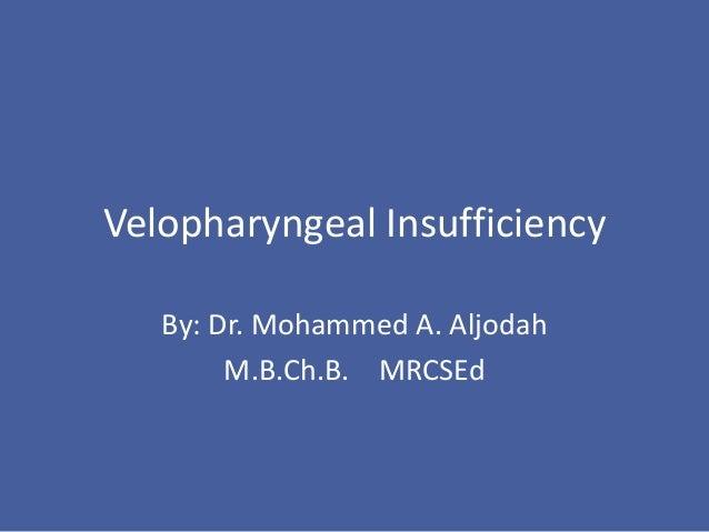 Velopharyngeal Insufficiency By: Dr. Mohammed A. Aljodah M.B.Ch.B. MRCSEd