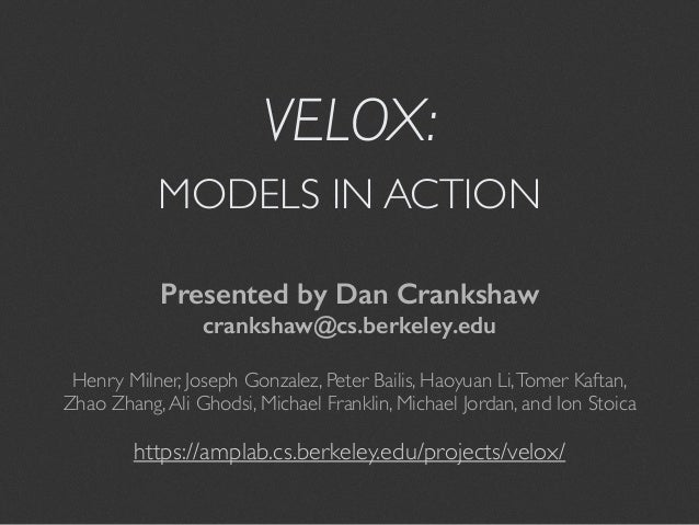 VELOX:  MODELS IN ACTION  Presented by Dan Crankshaw  crankshaw@cs.berkeley.edu  Henry Milner, Joseph Gonzalez, Peter Bail...