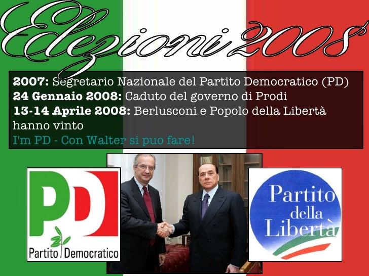 2007:  Segretario Nazionale del Partito Democratico (PD) 24 Gennaio 2008:  Caduto del governo di Prodi 13-14 Aprile 2008: ...