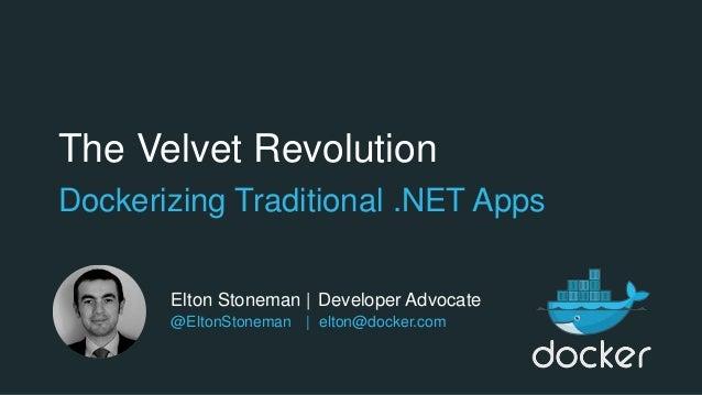 The Velvet Revolution Dockerizing Traditional .NET Apps Elton Stoneman | Developer Advocate @EltonStoneman | elton@docker....