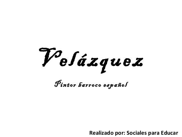 Velázquez Pintor barroco español Realizado por: Sociales para Educar
