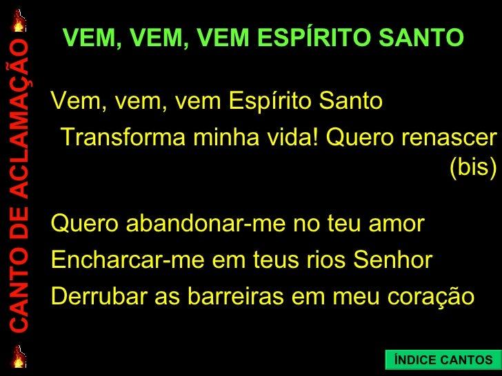 VEM, VEM, VEM ESPÍRITO SANTO <ul><li>Vem, vem, vem Espírito Santo </li></ul><ul><li>Transforma minha vida! Quero renascer ...