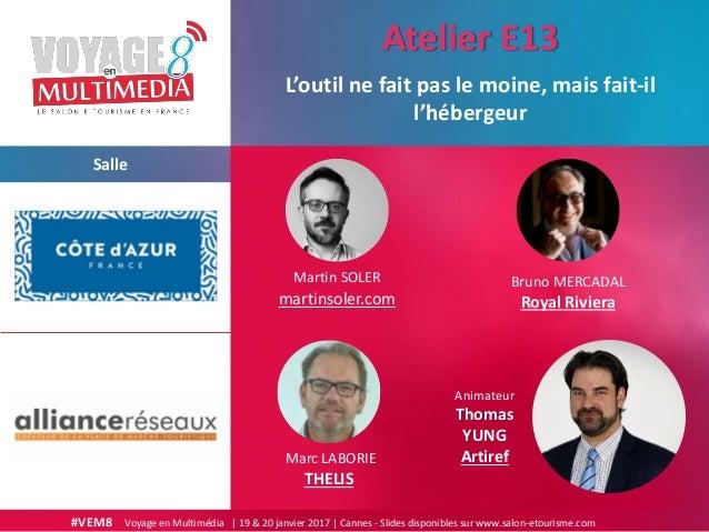 #VEM8 Voyage en Multimédia | 19 & 20 janvier 2017 | Cannes - Slides disponibles sur www.salon-etourisme.com Salle L'outil ...