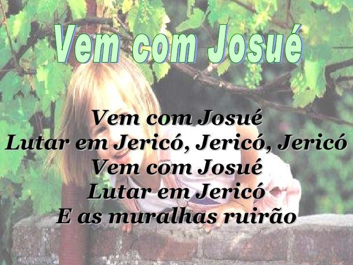 Vem com Josué Lutar em Jericó, Jericó, Jericó Vem com Josué Lutar em Jericó E as muralhas ruirão Vem com Josué