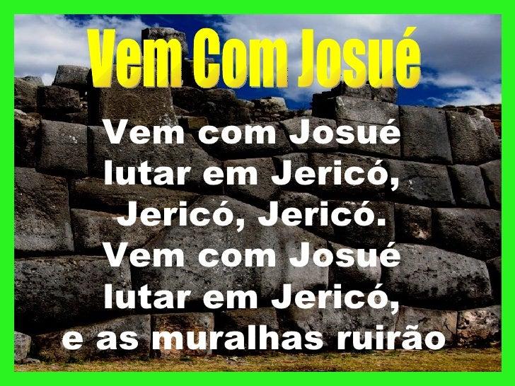 Vem com Josué  lutar em Jericó,   Jericó, Jericó.  Vem com Josué  lutar em Jericó,e as muralhas ruirão
