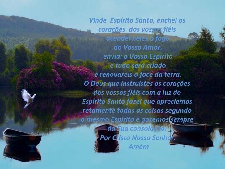Vinde  Espírito Santo, enchei os  corações  dos vossos fiéis  acendei neles o fogo  do Vosso Amor, enviai o Vosso Espírito...
