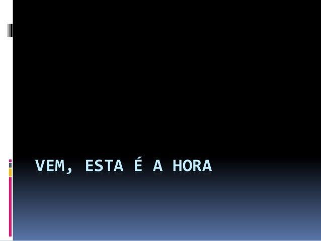 VEM, ESTA É A HORA