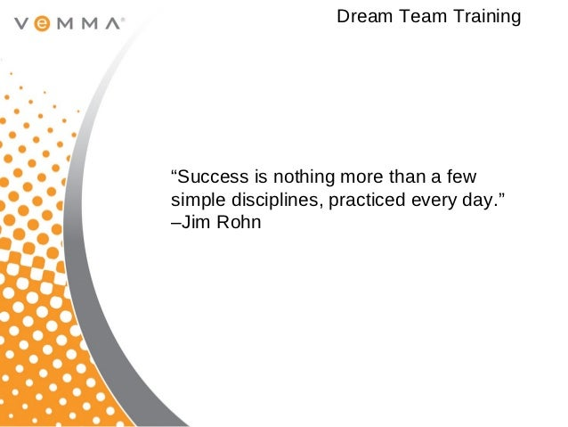"""Dream Team Training""""Success is nothing more than a fewsimple disciplines, practiced every day.""""–Jim Rohn"""