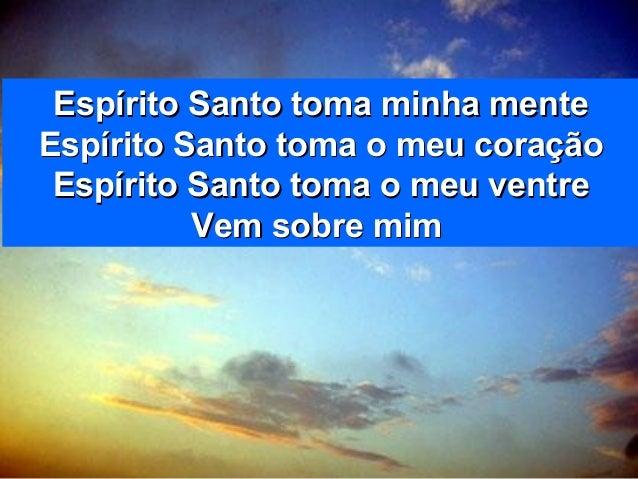 Espírito Santo toma minha menteEspírito Santo toma minha mente Espírito Santo toma o meu coraçãoEspírito Santo toma o meu ...