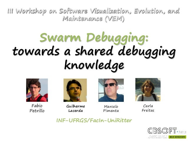 Swarm Debugging: towards a shared debugging knowledge INF-UFRGS/FacIn-UniRitter Fabio Petrillo Guilherme Lacerda Marcelo P...