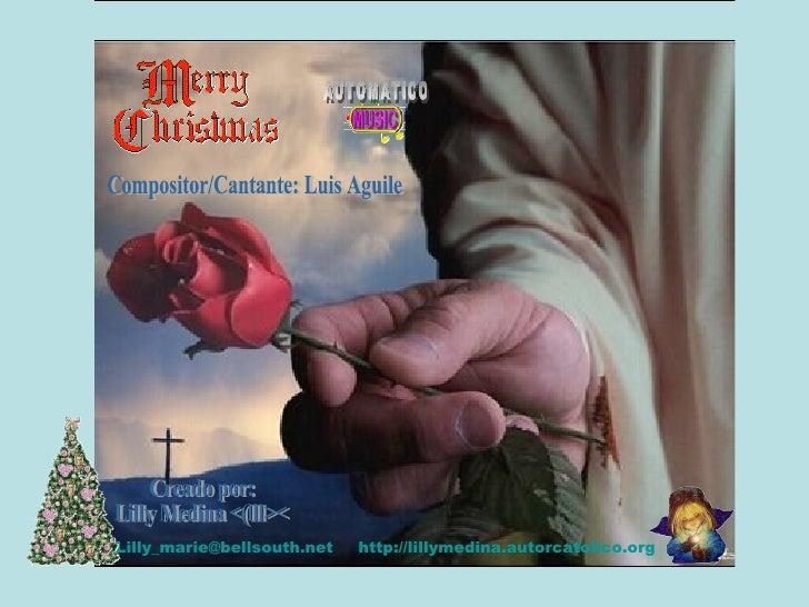 Creado por: Lilly Medina <(lll>< [email_address] http://lillymedina.autorcatolico.org Compositor/Cantante: Luis Aguile AUT...