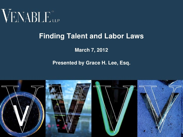 Finding Talent and Labor Laws               March 7, 2012       Presented by Grace H. Lee, Esq.1