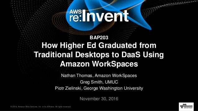 © 2016, Amazon Web Services, Inc. or its Affiliates. All rights reserved. Nathan Thomas, Amazon WorkSpaces Greg Smith, UMU...