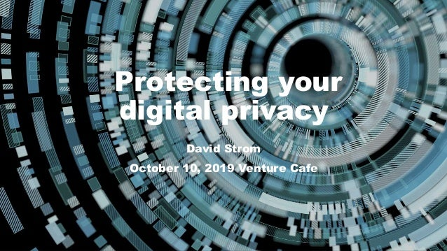 Protecting your digital privacy David Strom David Strom October 10, 2019 Venture Cafe