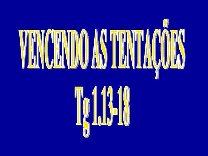 VENCENDO AS TENTAÇÕES  Tg 1.13-18