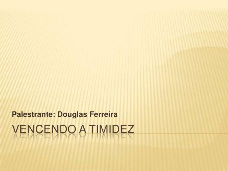 Palestrante: Douglas FerreiraVENCENDO A TIMIDEZ