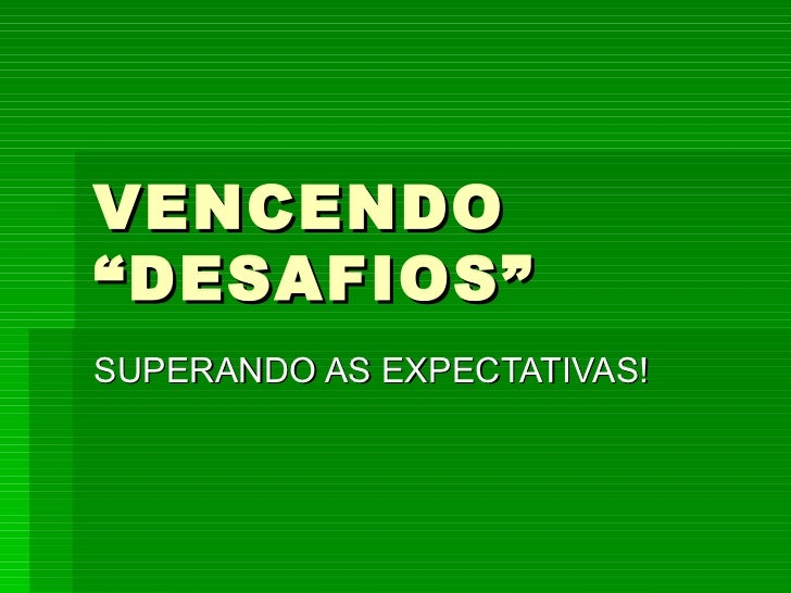 "VENCENDO ""DESAFIOS"" SUPERANDO AS EXPECTATIVAS!"