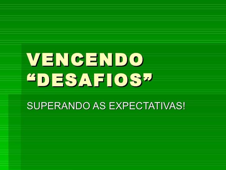 """VENCENDO """"DESAFIOS"""" SUPERANDO AS EXPECTATIVAS!"""