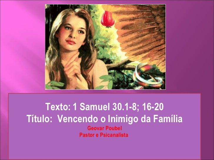 Texto:   1 Samuel 30.1-8; 16-20 Título:  Vencendo o Inimigo da Família Geovar Poubel Pastor e Psicanalista