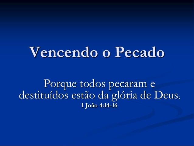 Vencendo o Pecado Porque todos pecaram e destituídos estão da glória de Deus; 1 João 4:14-16