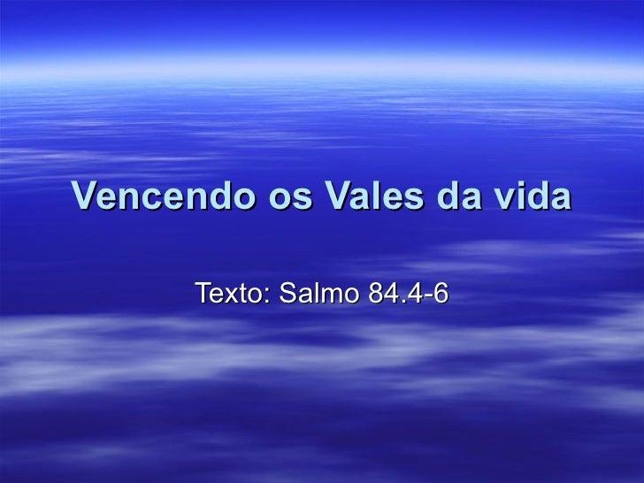 Vencendo os Vales da vida Texto: Salmo 84.4-6
