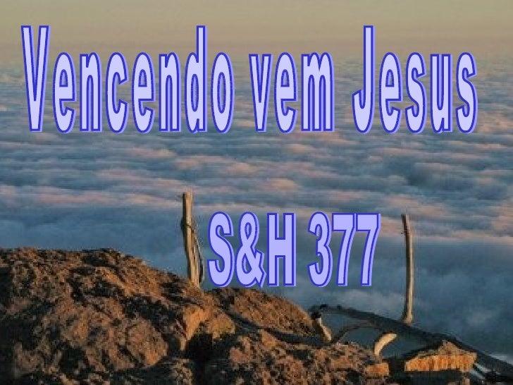 Vencendo vem Jesus S&H 377