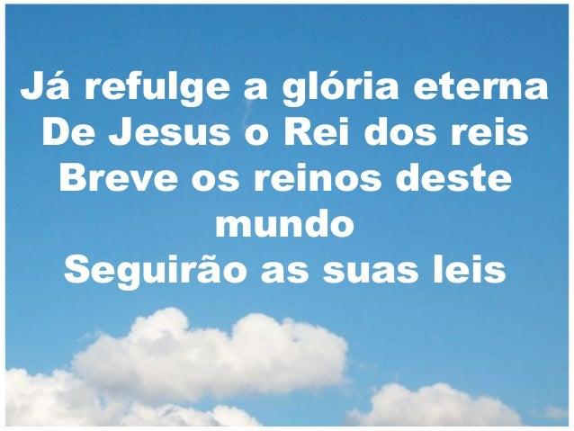 Já refulge a glória eterna De Jesus o Rei dos reis Breve os reinos deste mundo Seguirão as suas leis