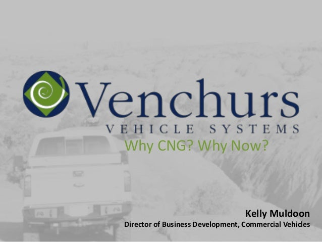 Why CNG? Why Now?                                  Kelly MuldoonDirector of Business Development, Commercial Vehicles
