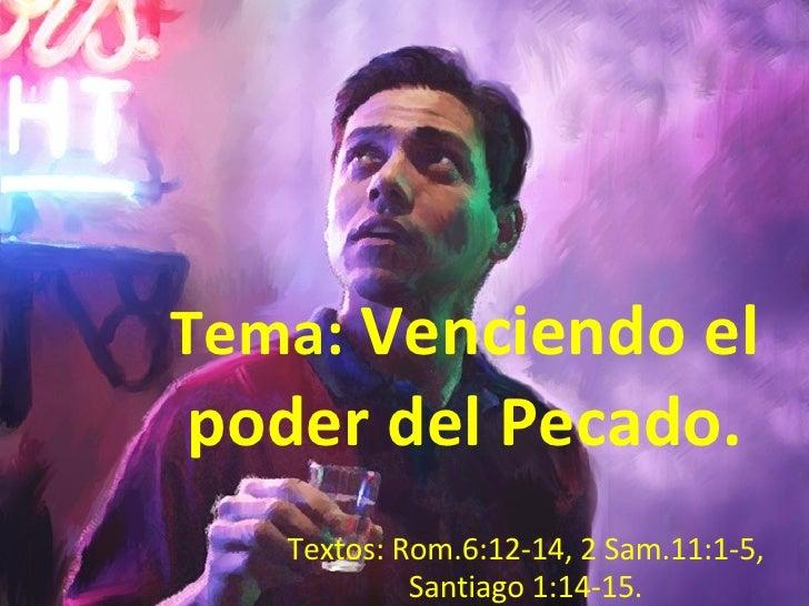 Tema:  Venciendo el poder del Pecado.  Textos: Rom.6:12-14, 2 Sam.11:1-5, Santiago 1:14-15.
