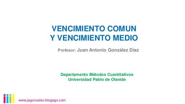 VENCIMIENTO COMUN Y VENCIMIENTO MEDIO Profesor: Juan Antonio González Díaz  Departamento Métodos Cuantitativos Universidad...
