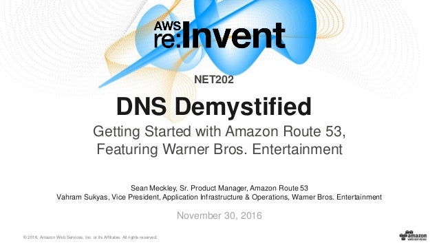 © 2016, Amazon Web Services, Inc. or its Affiliates. All rights reserved. November 30, 2016 NET202 DNS Demystified Getting...