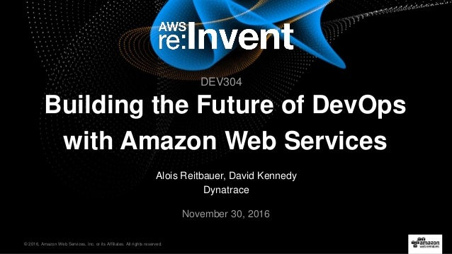 © 2016, Amazon Web Services, Inc. or its Affiliates. All rights reserved. Alois Reitbauer, David Kennedy Dynatrace Novembe...