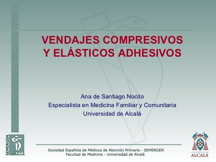 VENDAJES  COMPRESIVOS Y ELÁSTICOS ADHESIVOS Ana de Santiago Nocito Especialista en Medicina Familiar y Comunitaria Univers...