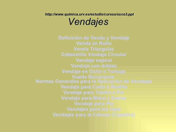 http://www.quimica.urv.es/estudis/cursos/soco3.ppt Vendajes   <ul><ul><li>Definición de Venda y Vendaje </li></ul></ul><ul...
