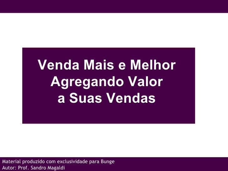 Venda Mais e Melhor  Agregando Valor  a Suas Vendas  Material produzido com exclusividade para Bunge Autor: Prof. Sandro M...