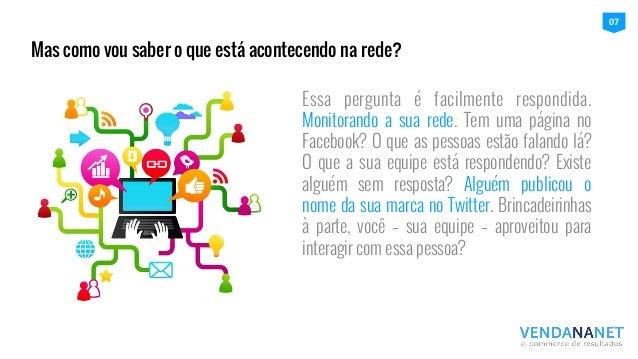 Essa pergunta é facilmente respondida. Monitorando a sua rede. Tem uma página no Facebook? O que as pessoas estão falando ...