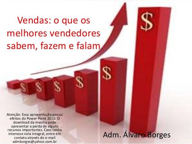 Vendas: o que os melhores vendedores sabem, fazem e falam Atenção: Essa apresentação possui efeitos do Power Point 2010. O...