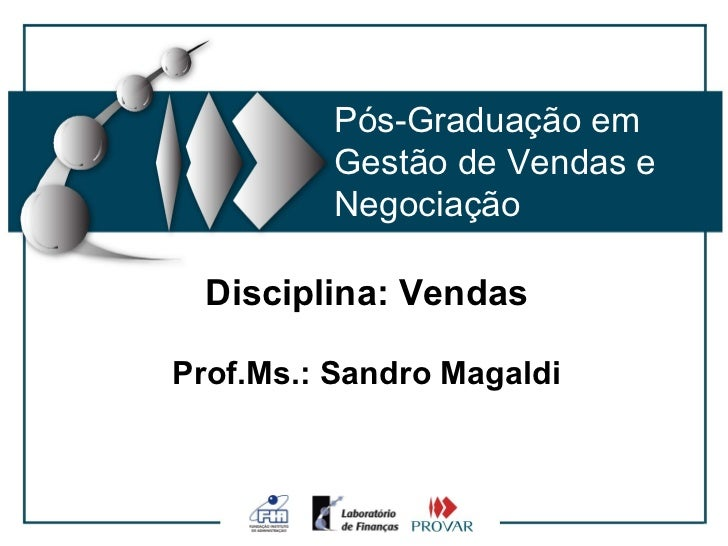 Pós-Graduação em         Gestão de Vendas e         Negociação  Disciplina: VendasProf.Ms.: Sandro Magaldi