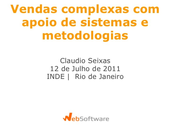 Vendas complexascom apoio de sistemas e metodologias Claudio Seixas 12 de Julho de 2011 INDE | Rio de Janeiro