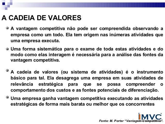 A CADEIA DE VALORES A vantagem competitiva não pode ser compreendida observando a empresa como um todo. Ela tem origem nas...