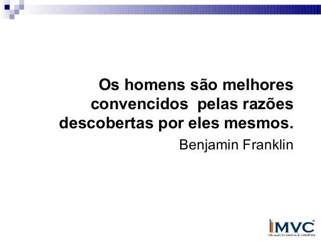 Os homens são melhores convencidos pelas razões descobertas por eles mesmos. Benjamin Franklin