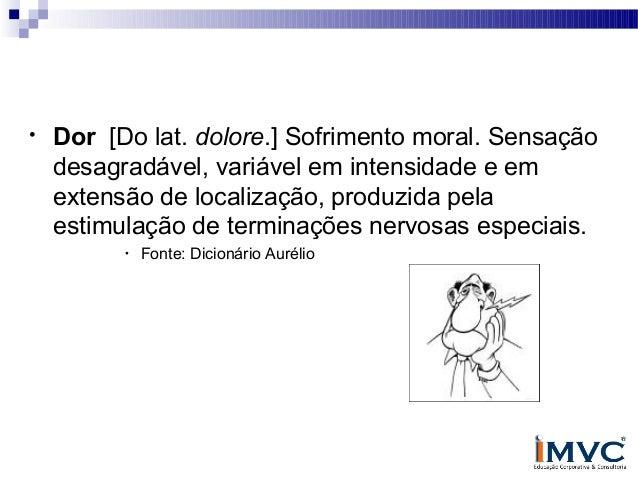 Definição de dor •  Dor [Do lat. dolore.] Sofrimento moral. Sensação desagradável, variável em intensidade e em extensão d...
